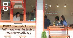 KHOM Chocolate House โกโก้คาเฟ่แห่งแรกในเชียงใหม่ที่ปรุงด้วยหัวใจเต็มร้อย